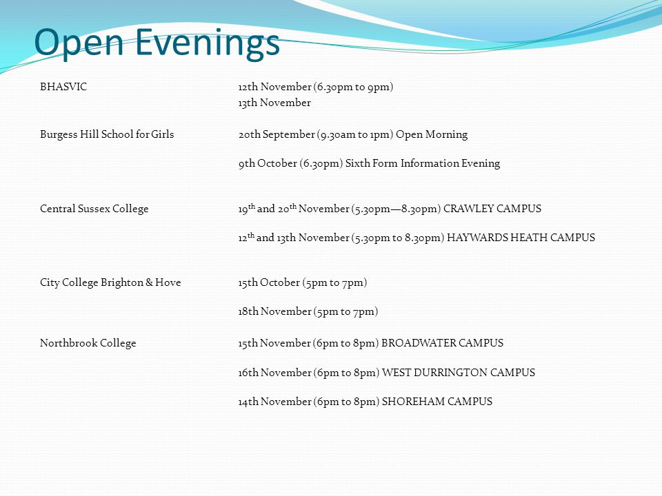 Open Evenings BHASVIC12th November (6.30pm to 9pm) 13th November Burgess Hill School for Girls20th September (9.30am to 1pm) Open Morning 9th October (6.30pm) Sixth Form Information Evening Central Sussex College19 th and 20 th November (5.30pm—8.30pm) CRAWLEY CAMPUS 12 th and 13th November (5.30pm to 8.30pm) HAYWARDS HEATH CAMPUS City College Brighton & Hove15th October (5pm to 7pm) 18th November (5pm to 7pm) Northbrook College15th November (6pm to 8pm) BROADWATER CAMPUS 16th November (6pm to 8pm) WEST DURRINGTON CAMPUS 14th November (6pm to 8pm) SHOREHAM CAMPUS