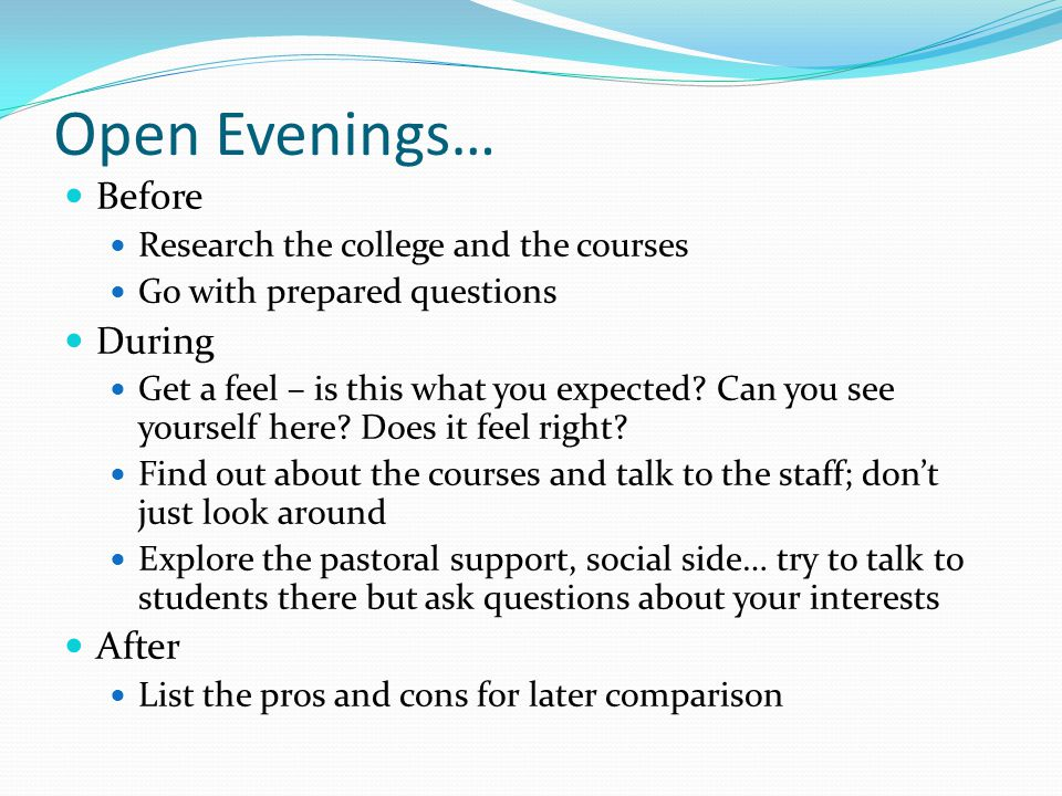 Open Evenings… Before Research the college and the courses Go with prepared questions During Get a feel – is this what you expected.