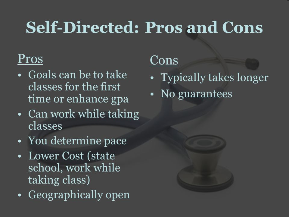 Self-Directed: Pros and Cons Pros Goals can be to take classes for the first time or enhance gpa Can work while taking classes You determine pace Lower Cost (state school, work while taking class) Geographically open Cons Typically takes longer No guarantees