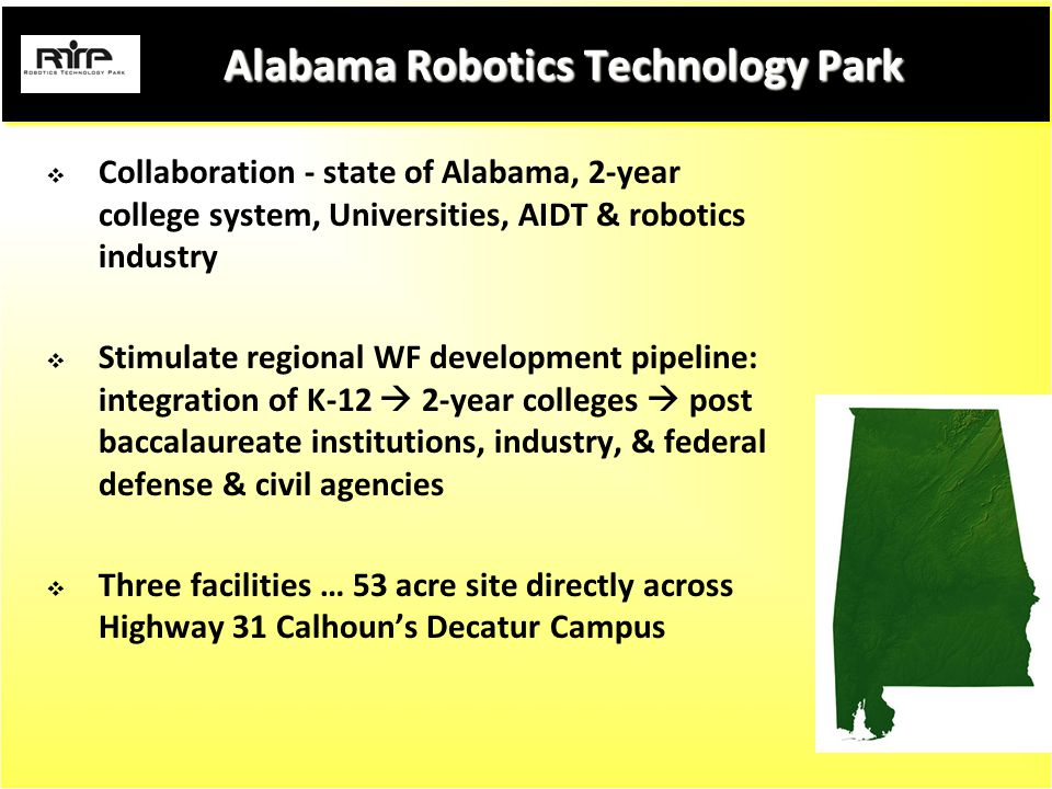 Alabama Robotics Technology Park Alabama Robotics Technology Park  Collaboration - state of Alabama, 2-year college system, Universities, AIDT & robotics industry  Stimulate regional WF development pipeline: integration of K-12  2-year colleges  post baccalaureate institutions, industry, & federal defense & civil agencies  Three facilities … 53 acre site directly across Highway 31 Calhoun's Decatur Campus