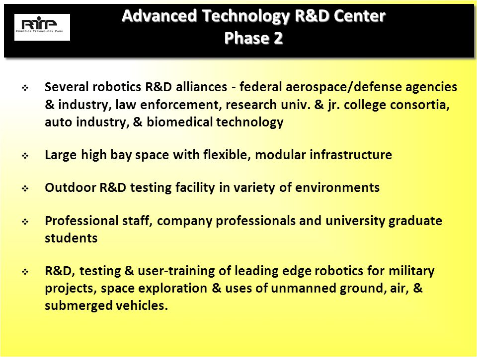 Advanced Technology R&D Center Phase 2  Several robotics R&D alliances - federal aerospace/defense agencies & industry, law enforcement, research univ.