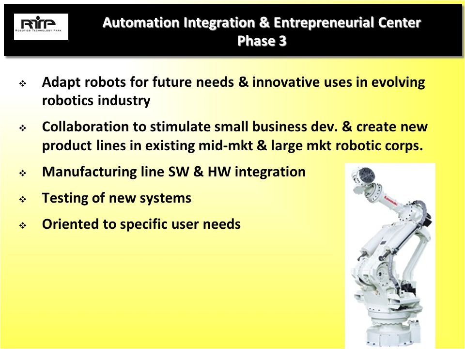 Automation Integration & Entrepreneurial Center Phase 3  Adapt robots for future needs & innovative uses in evolving robotics industry  Collaboration to stimulate small business dev.