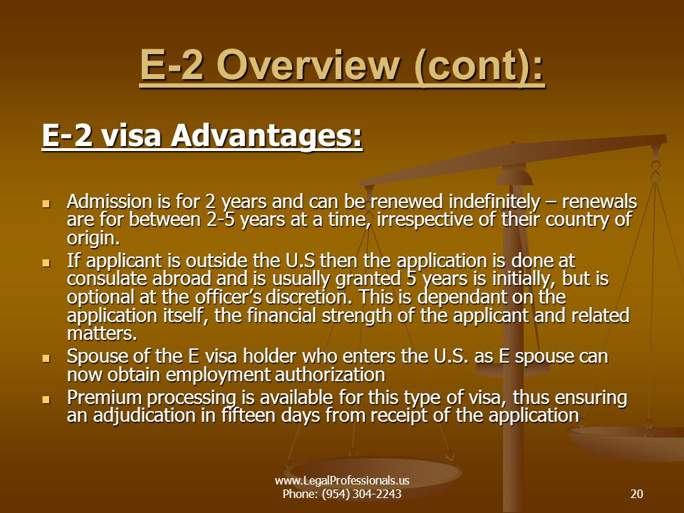 www.LegalProfessionals.us Phone: (954) 304-224320 E-2 Overview (cont): E-2 visa Advantages: Admission is for 2 years and can be renewed indefinitely –