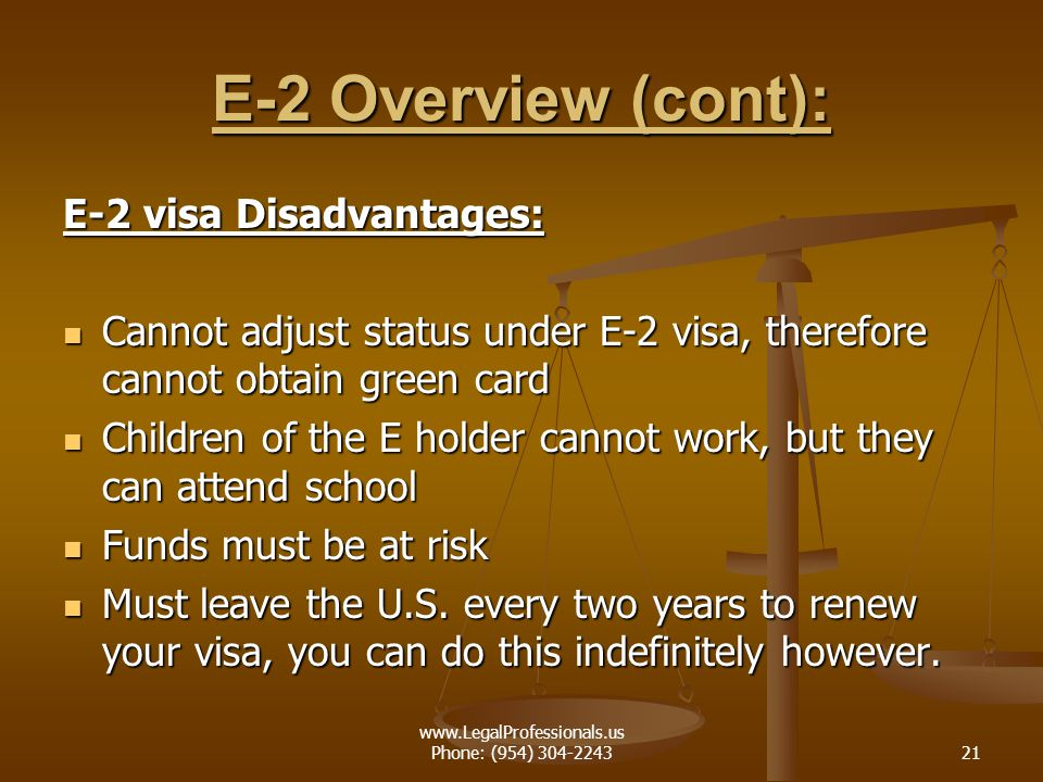 www.LegalProfessionals.us Phone: (954) 304-224321 E-2 Overview (cont): E-2 visa Disadvantages: Cannot adjust status under E-2 visa, therefore cannot o