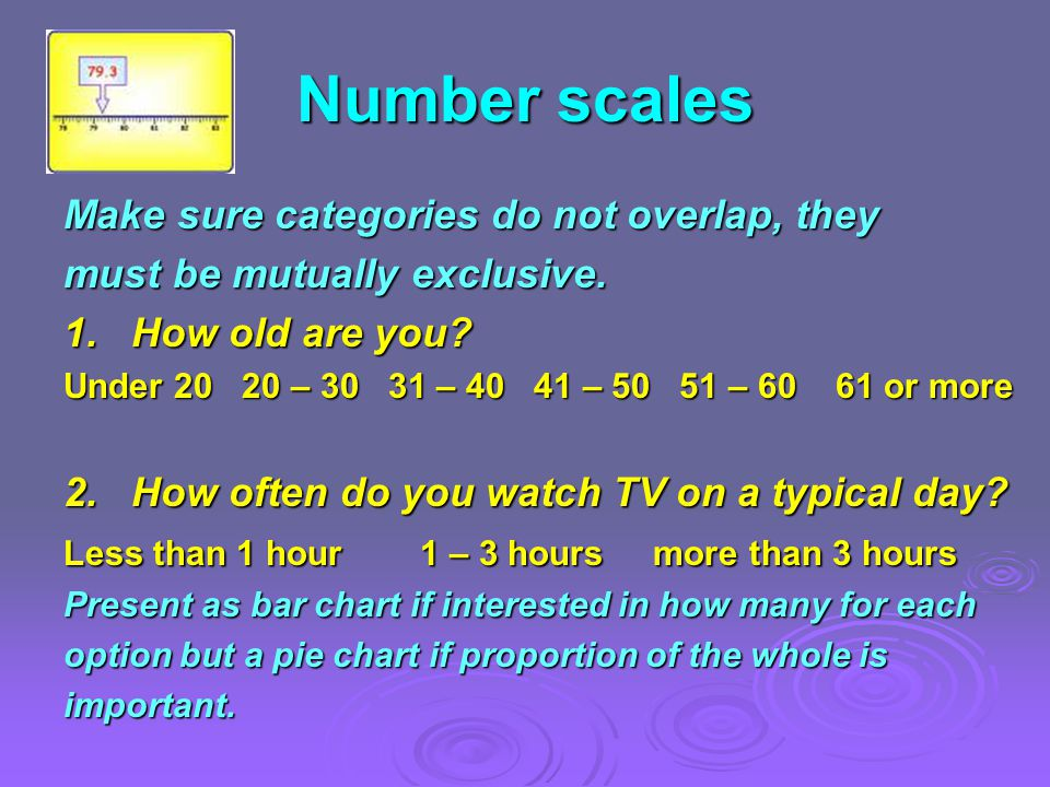 Number scales Make sure categories do not overlap, they must be mutually exclusive.
