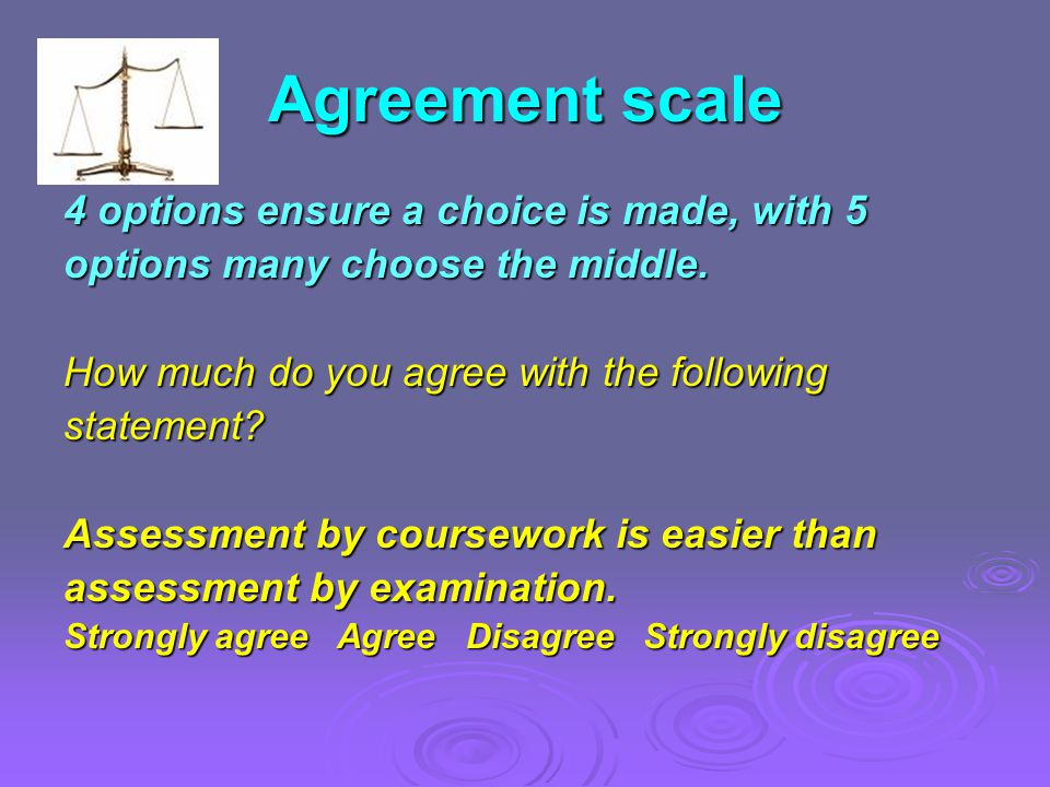 Agreement scale 4 options ensure a choice is made, with 5 options many choose the middle. How much do you agree with the following statement? Assessme