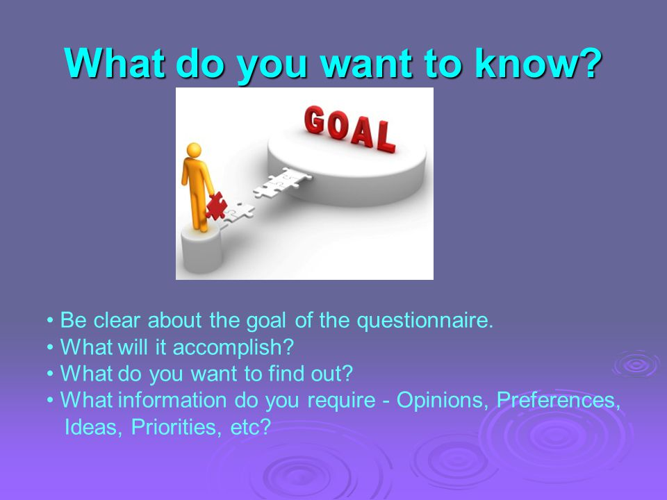 What do you want to know. Be clear about the goal of the questionnaire.