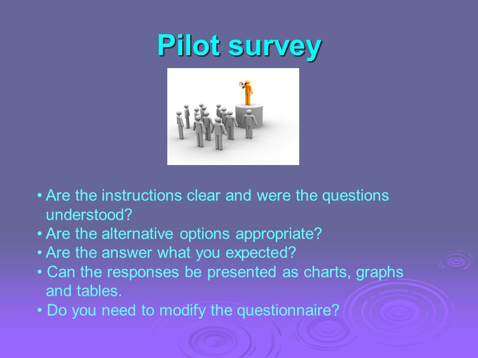 Pilot survey Are the instructions clear and were the questions understood? Are the alternative options appropriate? Are the answer what you expected?