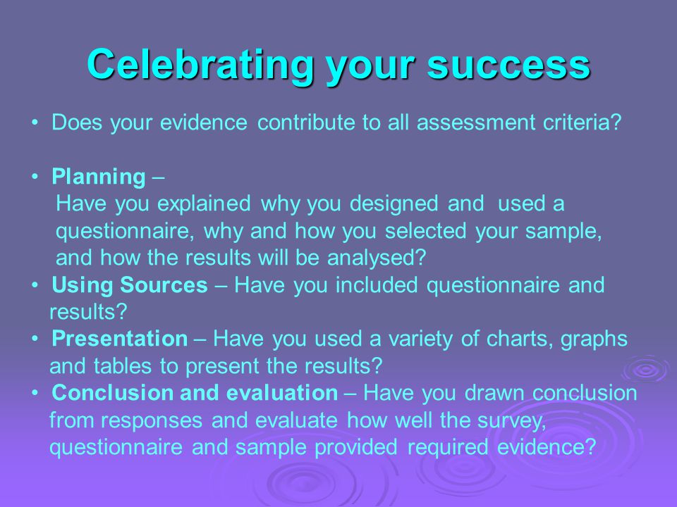 Celebrating your success Does your evidence contribute to all assessment criteria? Planning – Have you explained why you designed and used a questionn
