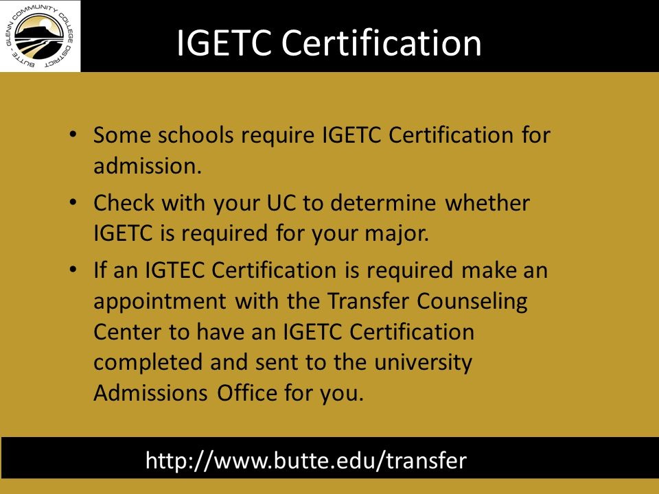 IGETC Certification Some schools require IGETC Certification for admission.
