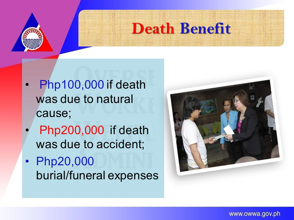 Death Benefit Php100,000 if death was due to natural cause; Php200,000 if death was due to accident; Php20,000 burial/funeral expenses