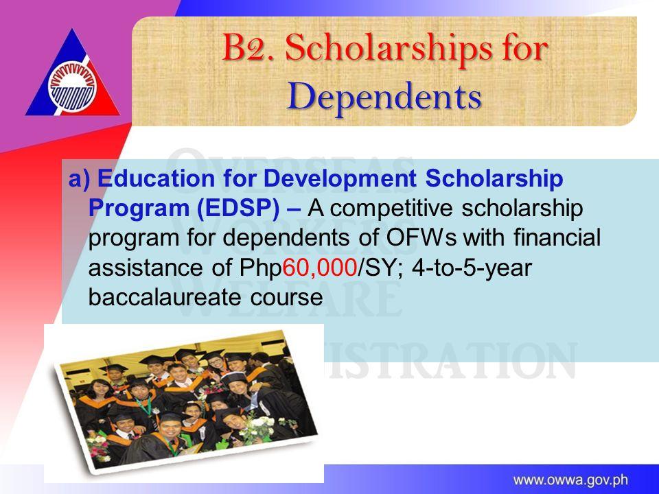 B2. Scholarships for Dependents a) Education for Development Scholarship Program (EDSP) – A competitive scholarship program for dependents of OFWs wit