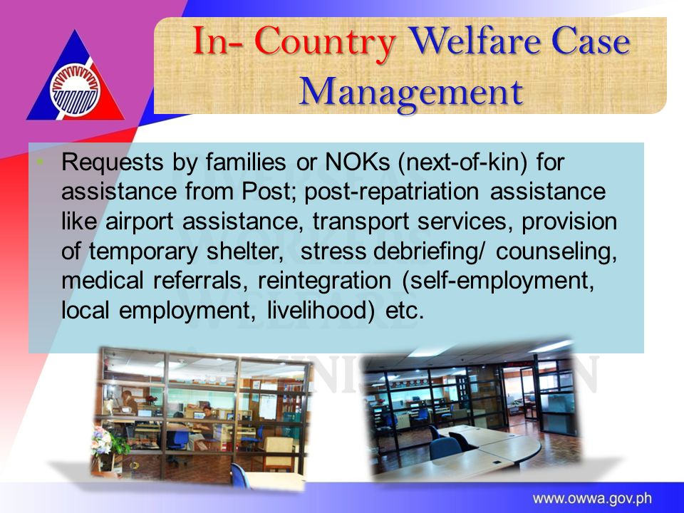 In- Country Welfare Case Management Requests by families or NOKs (next-of-kin) for assistance from Post; post-repatriation assistance like airport assistance, transport services, provision of temporary shelter, stress debriefing/ counseling, medical referrals, reintegration (self-employment, local employment, livelihood) etc.