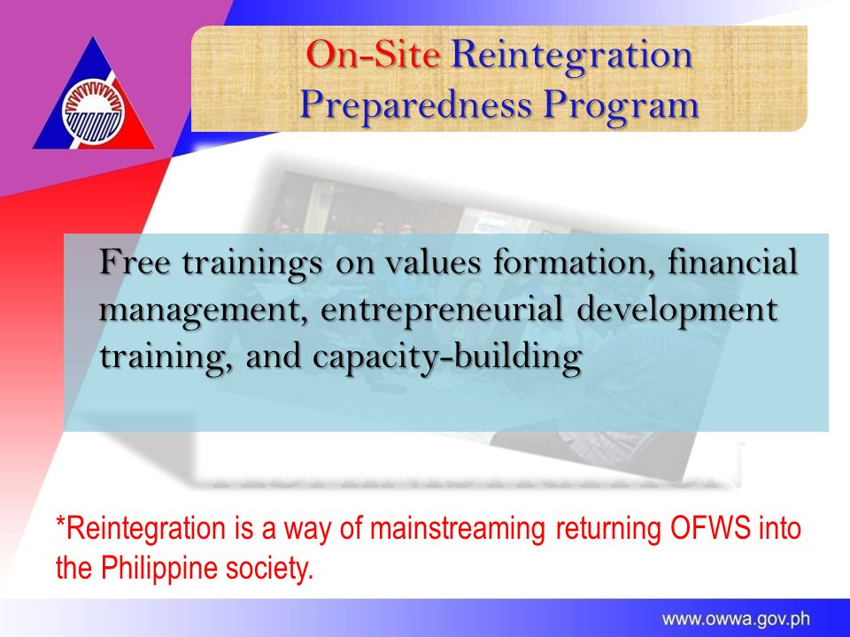 On-Site Reintegration Preparedness Program Free trainings on values formation, financial management, entrepreneurial development training, and capacity-building *Reintegration is a way of mainstreaming returning OFWS into the Philippine society.