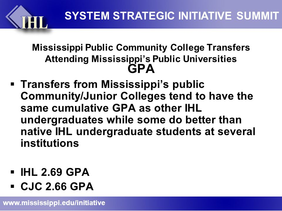 Mississippi Public Community College Transfers Attending Mississippi's Public Universities GPA  Transfers from Mississippi's public Community/Junior Colleges tend to have the same cumulative GPA as other IHL undergraduates while some do better than native IHL undergraduate students at several institutions  IHL 2.69 GPA  CJC 2.66 GPA www.mississippi.edu/initiative SYSTEM STRATEGIC INITIATIVE SUMMIT