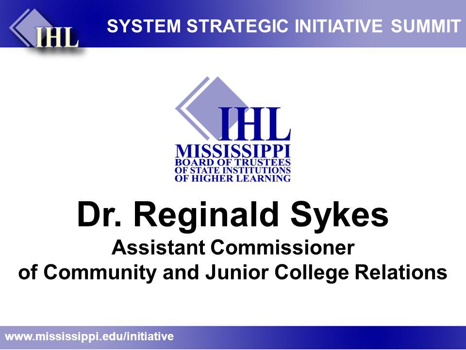 Dr. Reginald Sykes Assistant Commissioner of Community and Junior College Relations www.mississippi.edu/initiative SYSTEM STRATEGIC INITIATIVE SUMMIT