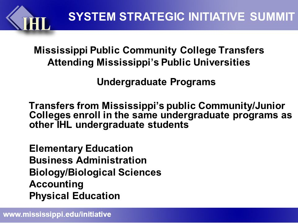 Mississippi Public Community College Transfers Attending Mississippi's Public Universities Undergraduate Programs Transfers from Mississippi's public Community/Junior Colleges enroll in the same undergraduate programs as other IHL undergraduate students Elementary Education Business Administration Biology/Biological Sciences Accounting Physical Education www.mississippi.edu/initiative SYSTEM STRATEGIC INITIATIVE SUMMIT