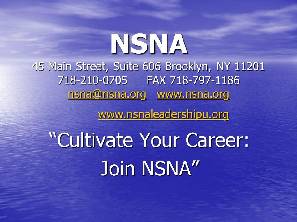 NSNA 45 Main Street, Suite 606 Brooklyn, NY 11201 718-210-0705FAX 718-797-1186 nsna@nsna.orgwww.nsna.org www.nsnaleadershipu.org nsna@nsna.orgwww.nsna.org www.nsnaleadershipu.org nsna@nsna.orgwww.nsna.org www.nsnaleadershipu.org Cultivate Your Career: Join NSNA