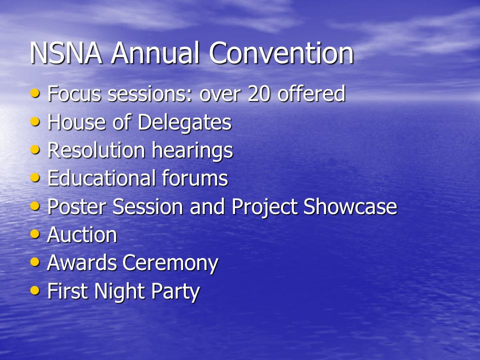 NSNA Annual Convention Focus sessions: over 20 offered Focus sessions: over 20 offered House of Delegates House of Delegates Resolution hearings Resolution hearings Educational forums Educational forums Poster Session and Project Showcase Poster Session and Project Showcase Auction Auction Awards Ceremony Awards Ceremony First Night Party First Night Party