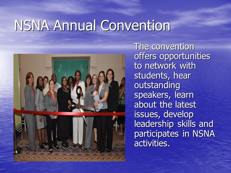 NSNA Annual Convention The convention offers opportunities to network with students, hear outstanding speakers, learn about the latest issues, develop leadership skills and participates in NSNA activities.