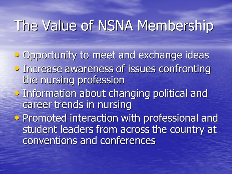 The Value of NSNA Membership Opportunity to meet and exchange ideas Opportunity to meet and exchange ideas Increase awareness of issues confronting the nursing profession Increase awareness of issues confronting the nursing profession Information about changing political and career trends in nursing Information about changing political and career trends in nursing Promoted interaction with professional and student leaders from across the country at conventions and conferences Promoted interaction with professional and student leaders from across the country at conventions and conferences