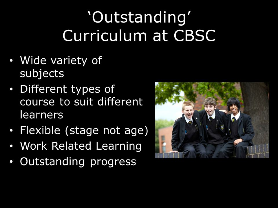 'Outstanding' Curriculum at CBSC Wide variety of subjects Different types of course to suit different learners Flexible (stage not age) Work Related Learning Outstanding progress