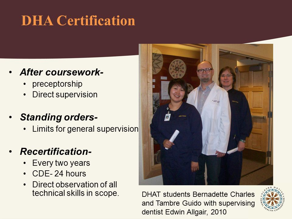 DHA Certification After coursework- preceptorship Direct supervision Standing orders- Limits for general supervision Recertification- Every two years CDE- 24 hours Direct observation of all technical skills in scope.