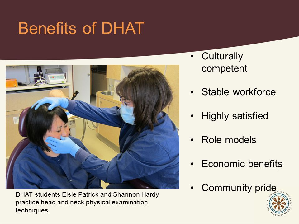 Benefits of DHAT DHAT students Elsie Patrick and Shannon Hardy practice head and neck physical examination techniques Culturally competent Stable workforce Highly satisfied Role models Economic benefits Community pride