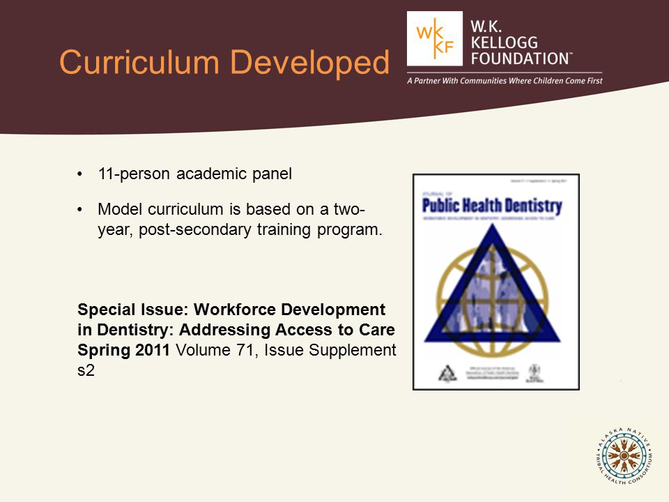 Special Issue: Workforce Development in Dentistry: Addressing Access to Care Spring 2011 Volume 71, Issue Supplement s2 11-person academic panel Model curriculum is based on a two- year, post-secondary training program.
