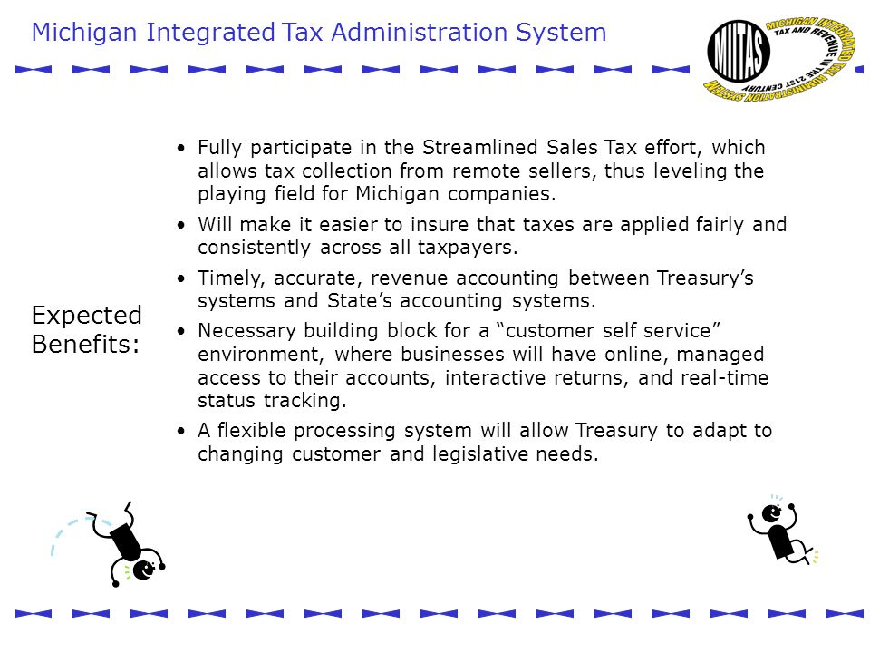 Michigan Integrated Tax Administration System MIITAS Expected Benefits: Fully participate in the Streamlined Sales Tax effort, which allows tax collection from remote sellers, thus leveling the playing field for Michigan companies.