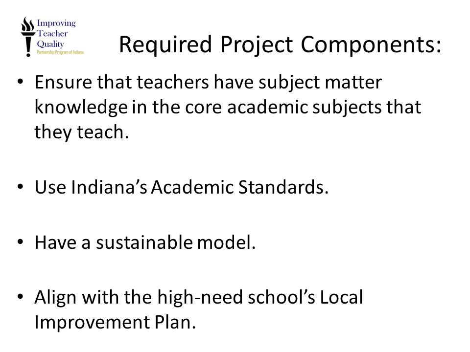 Required Project Components: Ensure that teachers have subject matter knowledge in the core academic subjects that they teach. Use Indiana's Academic