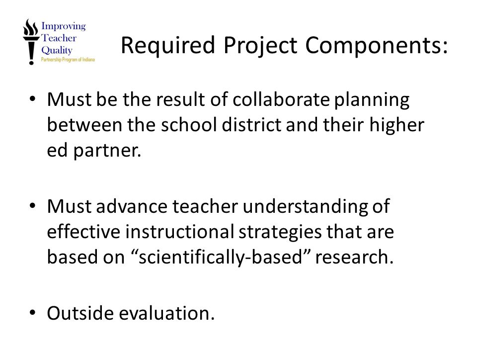 Required Project Components: Must be the result of collaborate planning between the school district and their higher ed partner. Must advance teacher