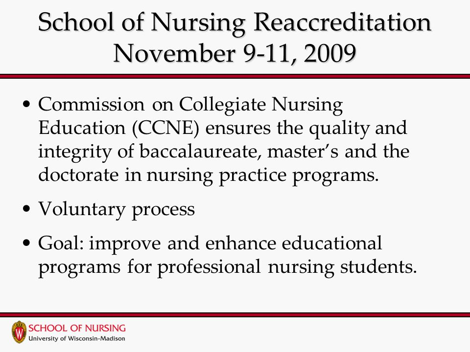 School of Nursing Reaccreditation November 9-11, 2009 Commission on Collegiate Nursing Education (CCNE) ensures the quality and integrity of baccalaureate, master's and the doctorate in nursing practice programs.