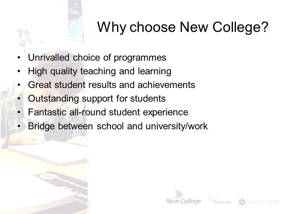 Why choose New College? Unrivalled choice of programmes High quality teaching and learning Great student results and achievements Outstanding support