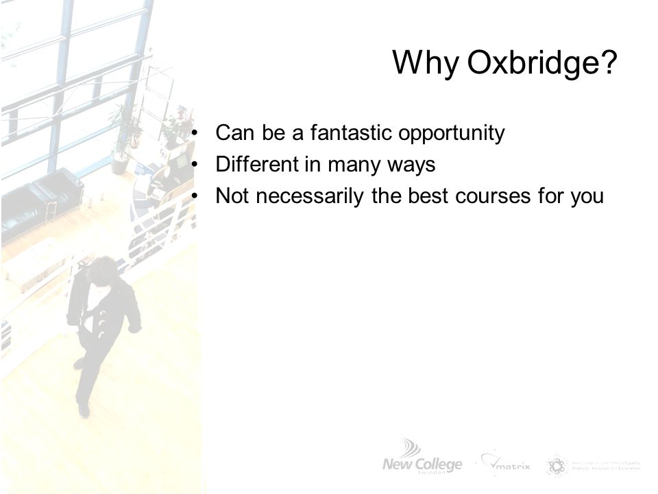 Why Oxbridge? Can be a fantastic opportunity Different in many ways Not necessarily the best courses for you