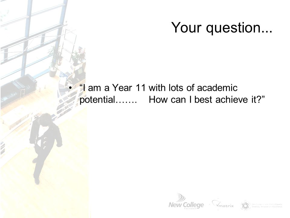 "Your question... ""I am a Year 11 with lots of academic potential……. How can I best achieve it?"""