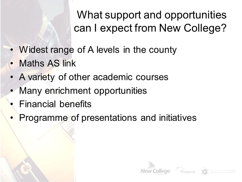 What support and opportunities can I expect from New College? Widest range of A levels in the county Maths AS link A variety of other academic courses