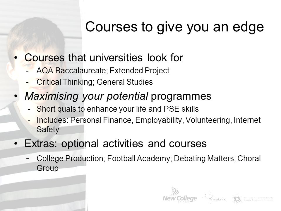 Courses to give you an edge Courses that universities look for -AQA Baccalaureate; Extended Project -Critical Thinking; General Studies Maximising you
