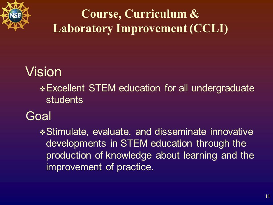 11 Course, Curriculum & Laboratory Improvement (CCLI) Vision  Excellent STEM education for all undergraduate students Goal  Stimulate, evaluate, and disseminate innovative developments in STEM education through the production of knowledge about learning and the improvement of practice.