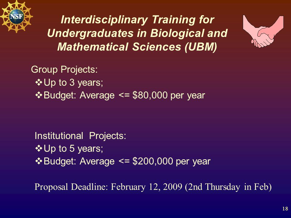 18 Group Projects:  Up to 3 years;  Budget: Average <= $80,000 per year Institutional Projects:  Up to 5 years;  Budget: Average <= $200,000 per year Proposal Deadline: February 12, 2009 (2nd Thursday in Feb) Interdisciplinary Training for Undergraduates in Biological and Mathematical Sciences (UBM)