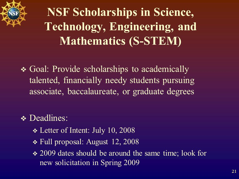 21 NSF Scholarships in Science, Technology, Engineering, and Mathematics (S-STEM)  Goal: Provide scholarships to academically talented, financially needy students pursuing associate, baccalaureate, or graduate degrees  Deadlines:  Letter of Intent: July 10, 2008  Full proposal: August 12, 2008  2009 dates should be around the same time; look for new solicitation in Spring 2009