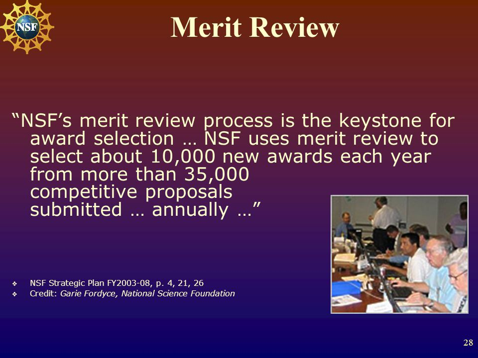 28 Merit Review NSF's merit review process is the keystone for award selection … NSF uses merit review to select about 10,000 new awards each year from more than 35,000 competitive proposals submitted … annually …  NSF Strategic Plan FY2003-08, p.