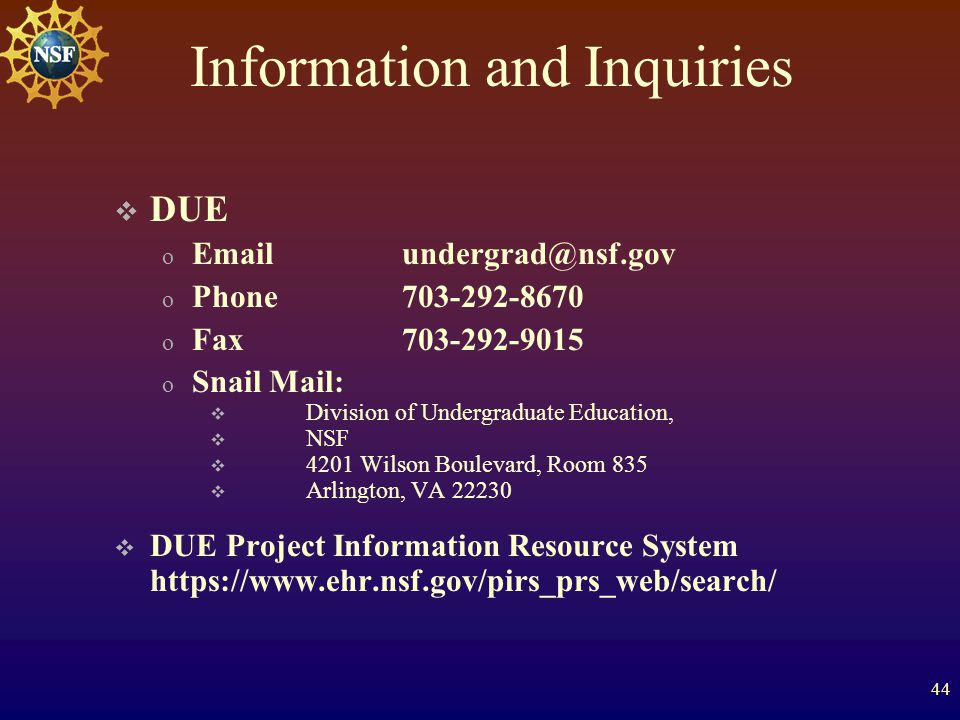 44 Information and Inquiries  DUE o Emailundergrad@nsf.gov o Phone703-292-8670 o Fax703-292-9015 o Snail Mail:  Division of Undergraduate Education,  NSF  4201 Wilson Boulevard, Room 835  Arlington, VA 22230  DUE Project Information Resource System https://www.ehr.nsf.gov/pirs_prs_web/search/