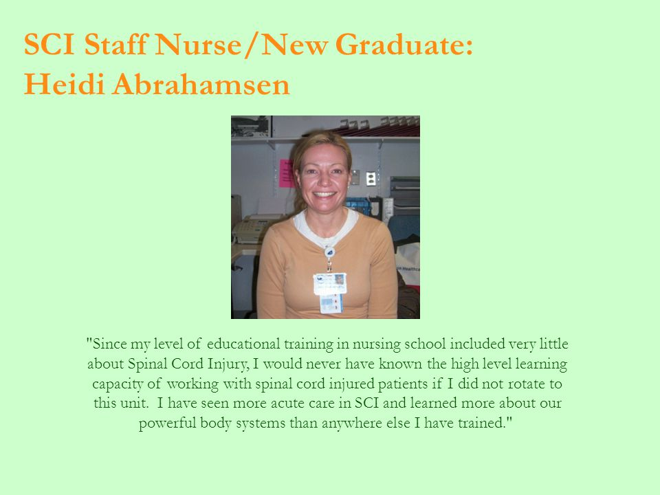SCI Staff Nurse/New Graduate: Heidi Abrahamsen Since my level of educational training in nursing school included very little about Spinal Cord Injury, I would never have known the high level learning capacity of working with spinal cord injured patients if I did not rotate to this unit.