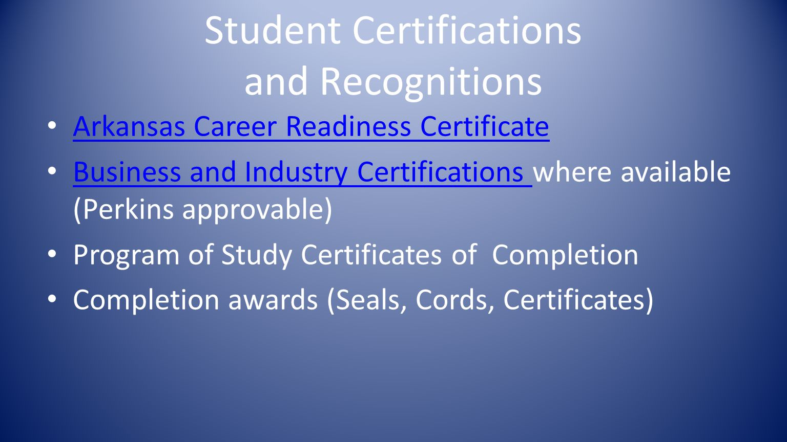 Student Certifications and Recognitions Arkansas Career Readiness Certificate Business and Industry Certifications where available (Perkins approvable) Business and Industry Certifications Program of Study Certificates of Completion Completion awards (Seals, Cords, Certificates)