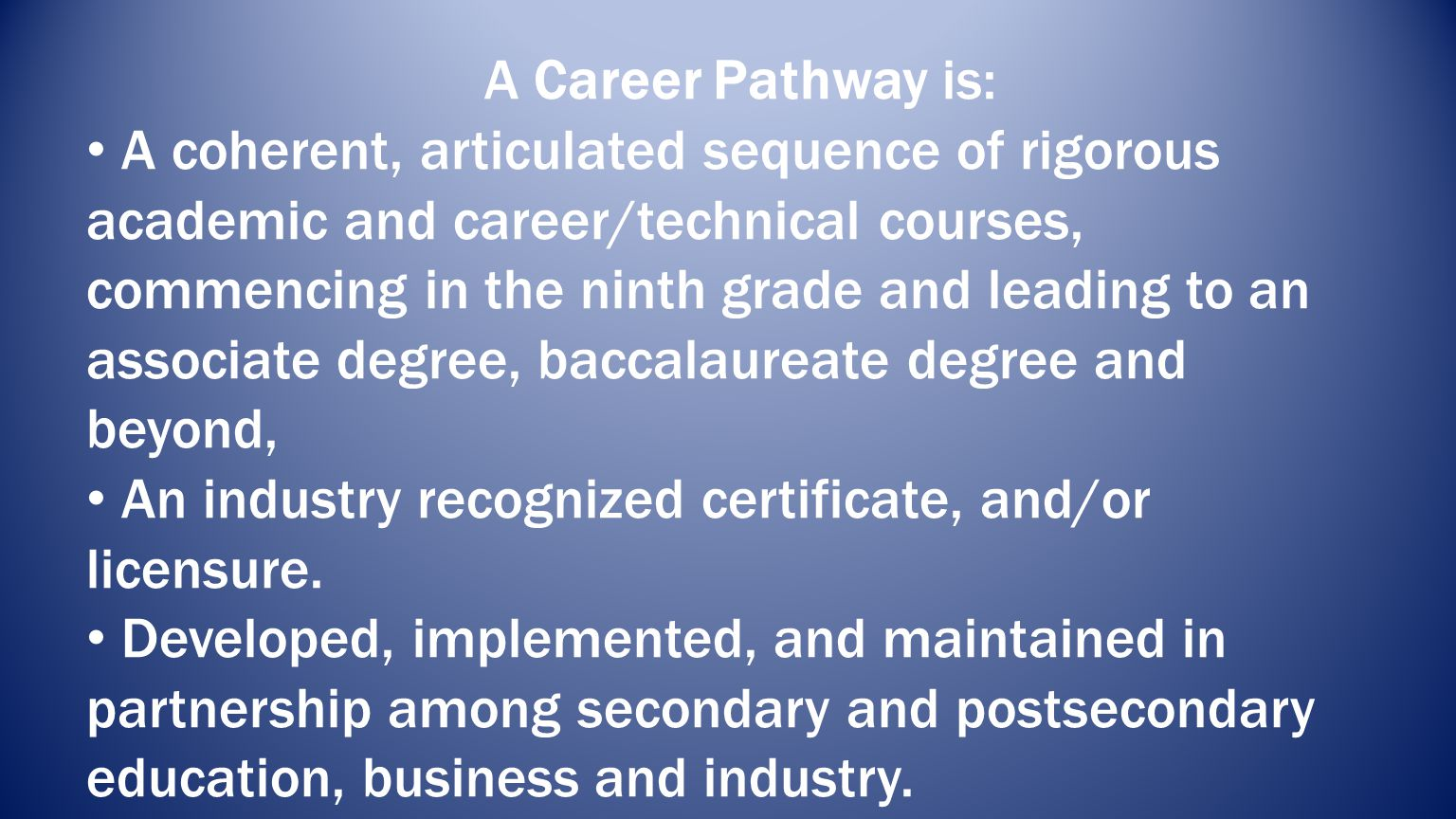 A Career Pathway is: A coherent, articulated sequence of rigorous academic and career/technical courses, commencing in the ninth grade and leading to an associate degree, baccalaureate degree and beyond, An industry recognized certificate, and/or licensure.
