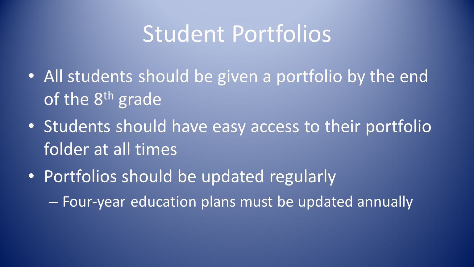 Student Portfolios All students should be given a portfolio by the end of the 8 th grade Students should have easy access to their portfolio folder at all times Portfolios should be updated regularly – Four-year education plans must be updated annually
