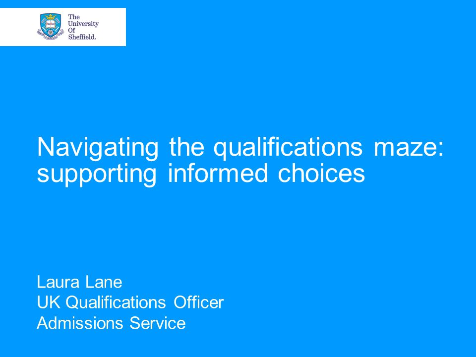 Navigating the qualifications maze: supporting informed choices Laura Lane UK Qualifications Officer Admissions Service