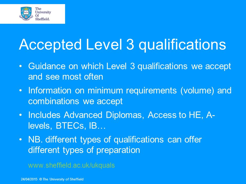 Accepted Level 3 qualifications Guidance on which Level 3 qualifications we accept and see most often Information on minimum requirements (volume) and combinations we accept Includes Advanced Diplomas, Access to HE, A- levels, BTECs, IB… NB.