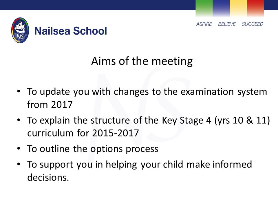 Aims of the meeting To update you with changes to the examination system from 2017 To explain the structure of the Key Stage 4 (yrs 10 & 11) curriculum for 2015-2017 To outline the options process To support you in helping your child make informed decisions.